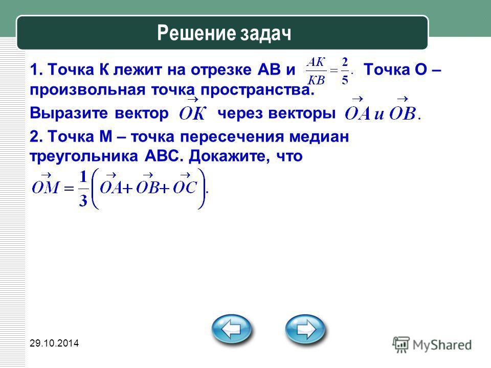 29.10.2014 Решение задач 1. Точка К лежит на отрезке АВ и Точка О – произвольная точка пространства. Выразите вектор через векторы 2. Точка М – точка пересечения медиан треугольника АВС. Докажите, что
