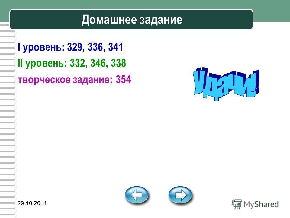 29.10.2014 Домашнее задание I уровень: 329, 336, 341 II уровень: 332, 346, 338 творческое задание: 354