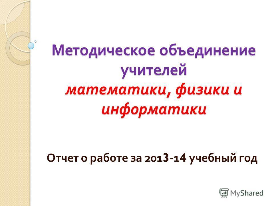 Методическое объединение учителей математики, физики и информатики Отчет о работе за 2013-14 учебный год