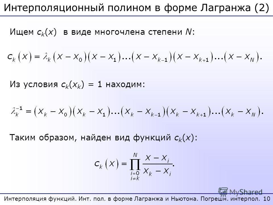 Интерполяционный полином в форме Лагранжа (2) 10 Интерполяция функций. Инт. пол. в форме Лагранжа и Ньютона. Погрешн. интерпол. Ищем c k (x) в виде многочлена степени N: Из условия c k (x k ) = 1 находим: Таким образом, найден вид функций c k (x):