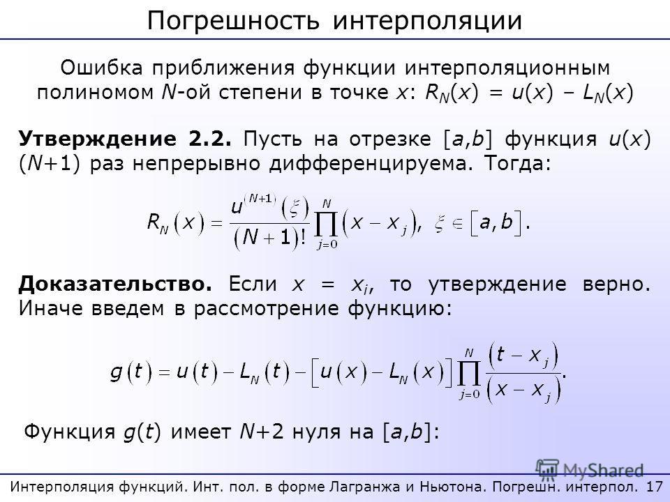 17 Интерполяция функций. Инт. пол. в форме Лагранжа и Ньютона. Погрешн. интерпол. Погрешность интерполяции Ошибка приближения функции интерполяционным полиномом N-ой степени в точке x: R N (x) = u(x) – L N (x) Утверждение 2.2. Пусть на отрезке [a,b]