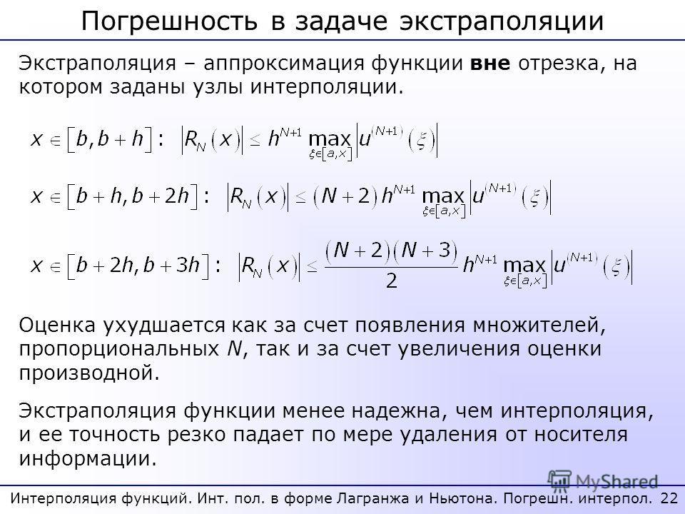 22 Интерполяция функций. Инт. пол. в форме Лагранжа и Ньютона. Погрешн. интерпол. Погрешность в задаче экстраполяции Экстраполяция – аппроксимация функции вне отрезка, на котором заданы узлы интерполяции. Экстраполяция функции менее надежна, чем инте