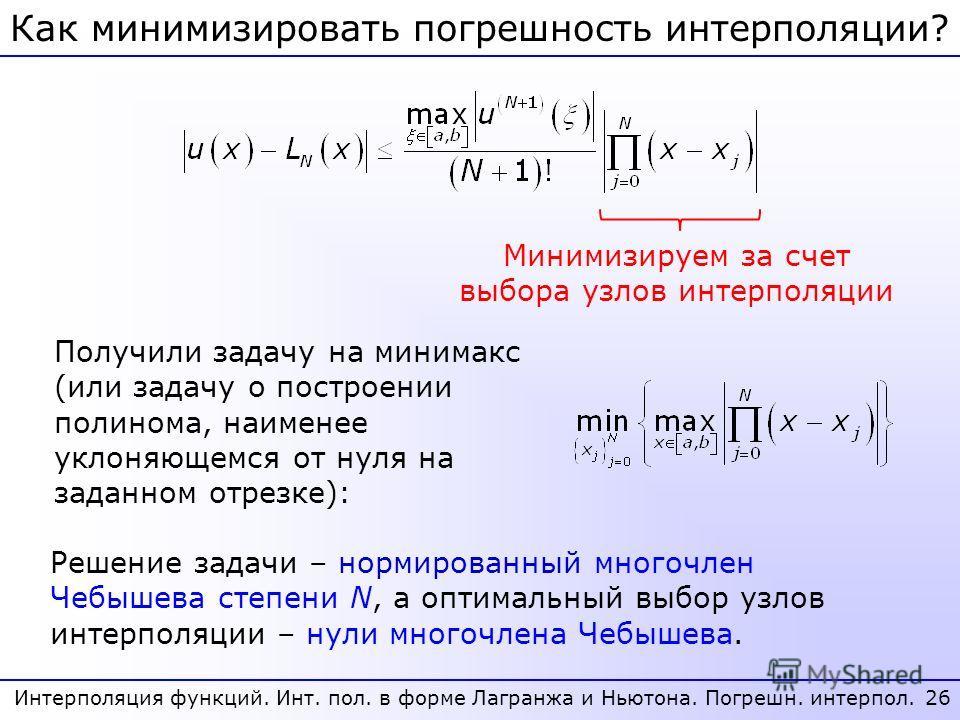 26 Интерполяция функций. Инт. пол. в форме Лагранжа и Ньютона. Погрешн. интерпол. Как минимизировать погрешность интерполяции? Минимизируем за счет выбора узлов интерполяции Получили задачу на минимакс (или задачу о построении полинома, наименее укло