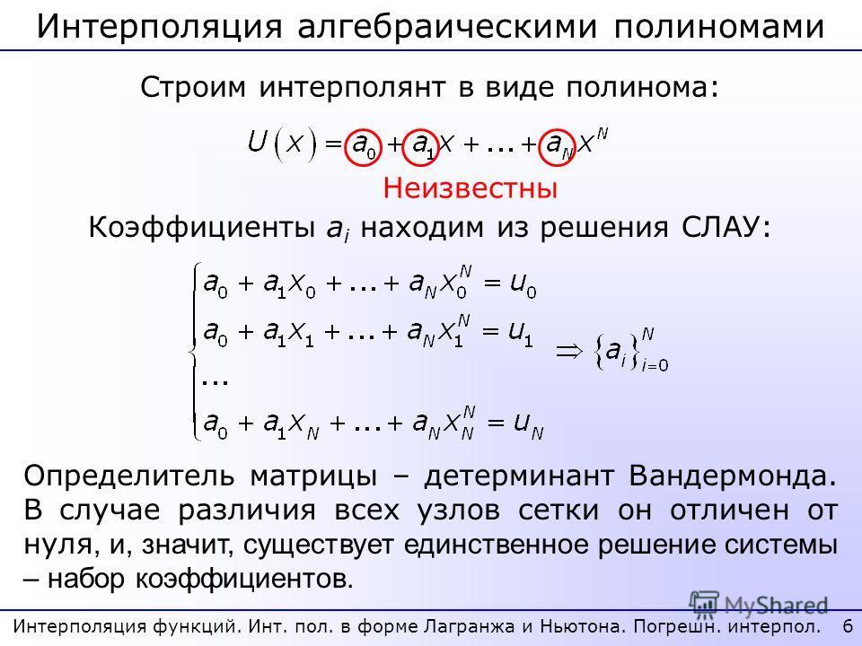 Интерполяция алгебраическими полиномами 6 Строим интерполянт в виде полинома: Коэффициенты a i находим из решения СЛАУ: Определитель матрицы – детерминант Вандермонда. В случае различия всех узлов сетки он отличен от нуля, и, значит, существует единс