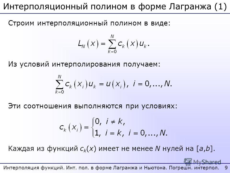Интерполяционный полином в форме Лагранжа (1) 9 Интерполяция функций. Инт. пол. в форме Лагранжа и Ньютона. Погрешн. интерпол. Строим интерполяционный полином в виде: Из условий интерполирования получаем: Эти соотношения выполняются при условиях: Каж