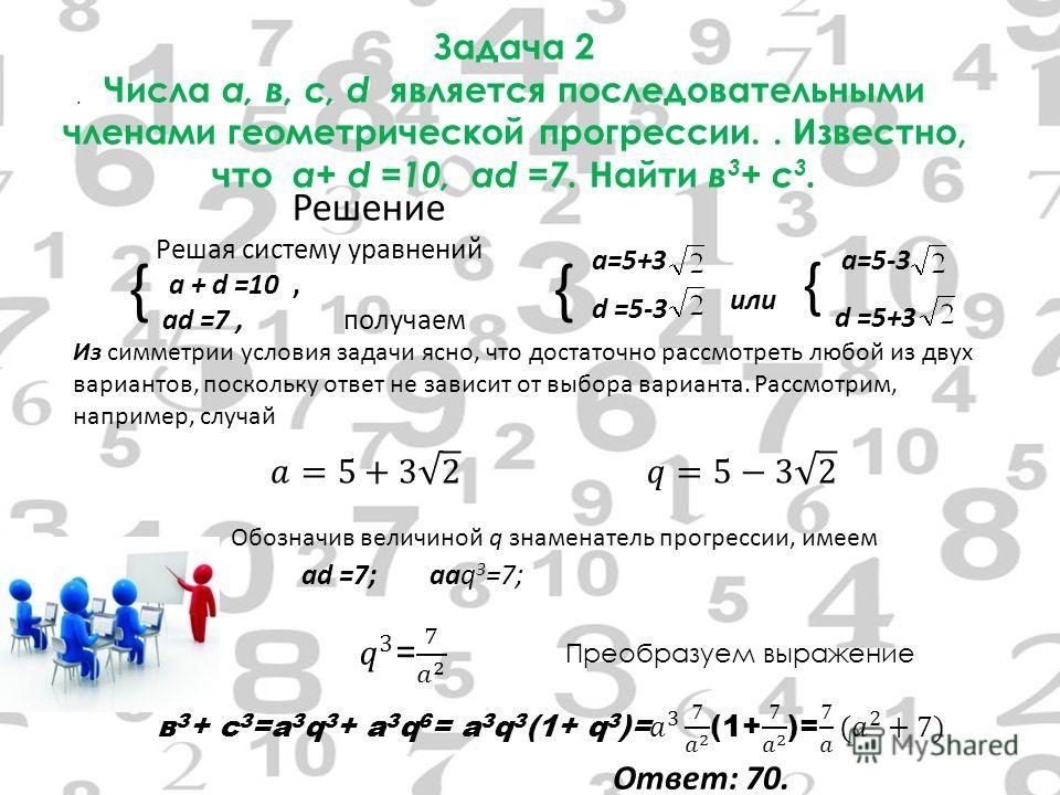 { Решение Решая систему уравнений а + d =10, аd =7, получаем { а=5+3 d =5-3 или { а=5-3 d =5+3 Из симметрии условия задачи ясно, что достаточно рассмотреть любой из двух вариантов, поскольку ответ не зависит от выбора варианта. Рассмотрим, например,