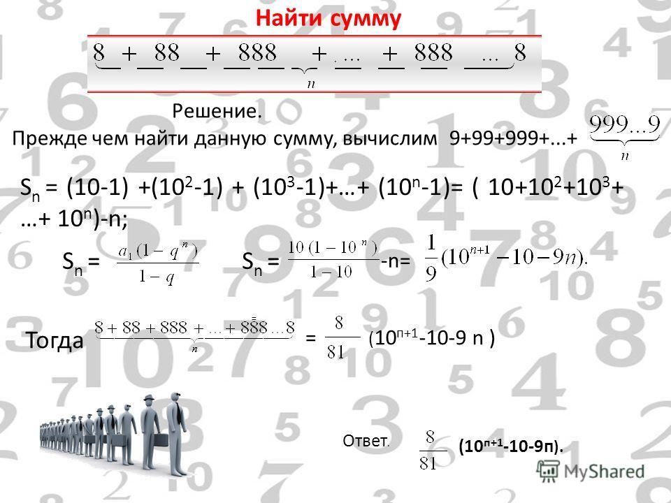 Найти сумму Решение. Прежде чем найти данную сумму, вычислим 9+99+999+...+. S n = (10-1) +(10 2 -1) + (10 3 -1)+…+ (10 n -1)= ( 10+10 2 +10 3 + …+ 10 n )-n; S n = = ( 10 п+1 -10-9 n ) Тогда Ответ. (10 п+1 -10-9 п ). -n=-n= =