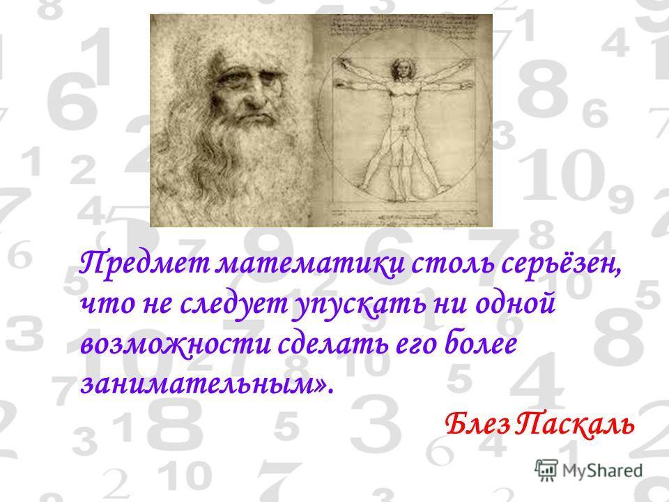Предмет математики столь серьёзен, что не следует упускать ни одной возможности сделать его более занимательным». Блез Паскаль
