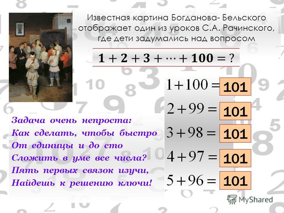 Известная картина Богданова- Бельского отображает один из уроков С.А. Рачинского, где дети задумались над вопросом Задача очень непроста: Как сделать, чтобы быстро От единицы и до сто Сложить в уме все числа? Пять первых связок изучи, Найдешь к решен