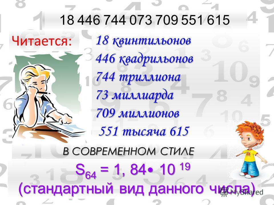 18 446 744 073 709 551 615 18 квинтильонов 446 квадрильонов 744 триллиона 73 миллиарда 709 миллионов 551 тысяча 615. Читается: В СОВРЕМЕННОМ СТИЛЕ S 64 = S 64 = 1, 84 84 10 19 10 19 (стандартный вид данного числа)