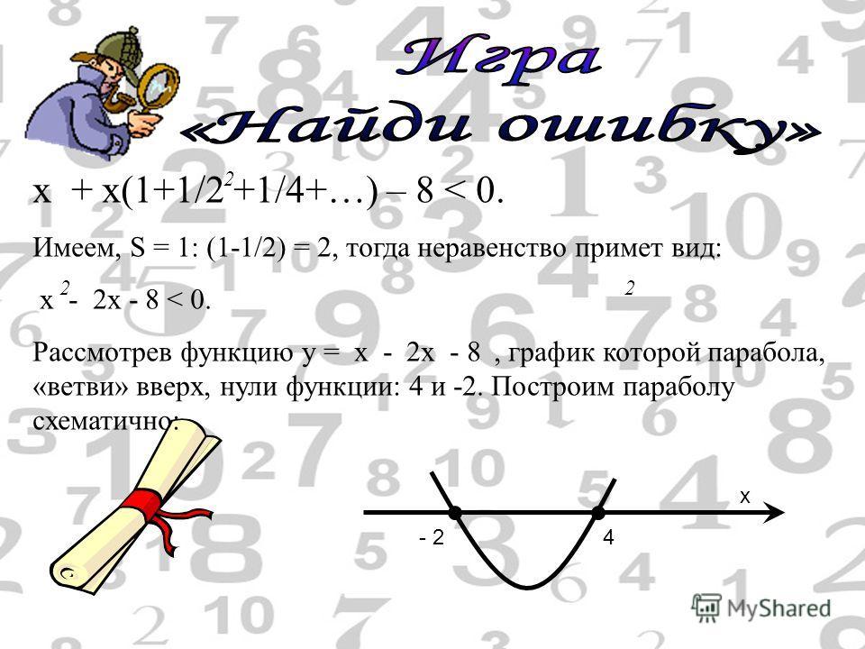 х + х(1+1/2 +1/4+…) – 8 < 0. Имеем, S = 1: (1-1/2) = 2, тогда неравенство примет вид: х - 2 х - 8 < 0. Рассмотрев функцию у = х - 2 х - 8, график которой парабола, «ветви» вверх, нули функции: 4 и -2. Построим параболу схематично: 2 22 - 24 x