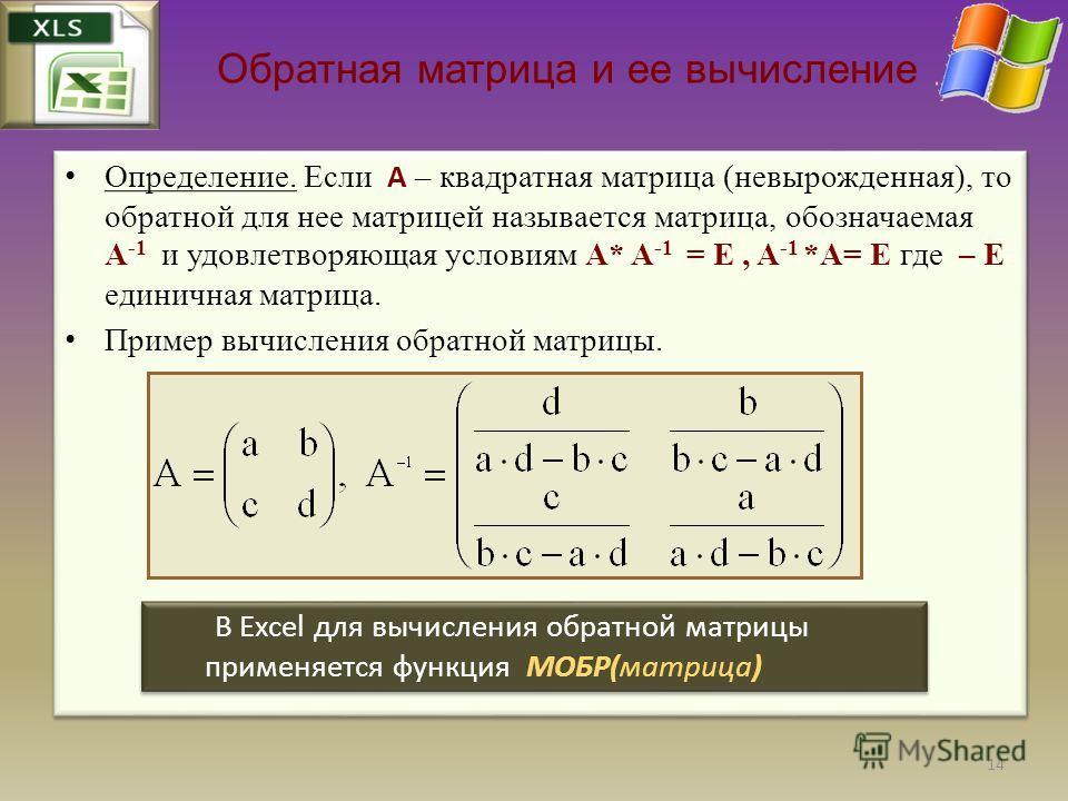 Обратная матрица и ее вычисление Определение. Если A – квадратная матрица (невырожденная), то обратной для нее матрицей называется матрица, обозначаемая A -1 и удовлетворяющая условиям A* A -1 = E, A -1 *A= E где – E единичная матрица. Пример вычисле