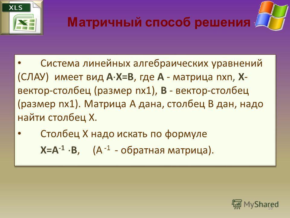 Матричный способ решения Система линейных алгебраических уравнений (СЛАУ) имеет вид A X=B, где A - матрица nxn, X- вектор-столбец (размер nx1), B - вектор-столбец (размер nx1). Матрица A дана, столбец B дан, надо найти столбец X. Столбец X надо искат