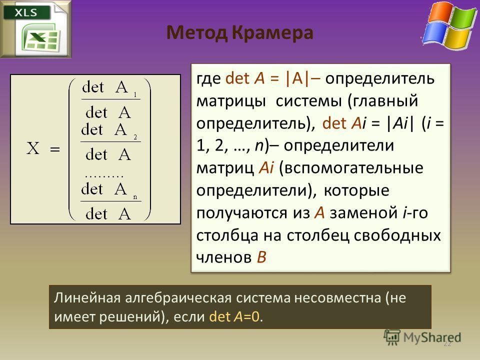 Метод Крамера где det A = |A|– определитель матрицы системы (главный определитель), det Ai = |Ai| (i = 1, 2, …, n)– определители матриц Ai (вспомогательные определители), которые получаются из A заменой i-го столбца на столбец свободных членов B Лине