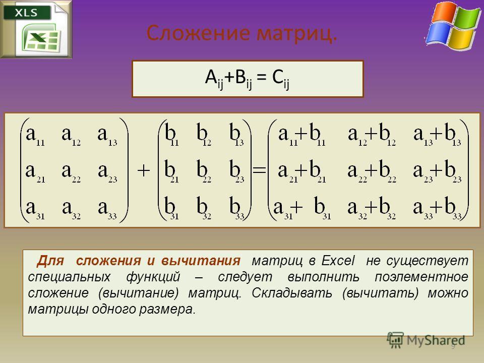 Сложение матриц. А ij +B ij = C ij Для сложения и вычитания матриц в Excel не существует специальных функций – следует выполнить поэлементное сложение (вычитание) матриц. Складывать (вычитать) можно матрицы одного размера. 9