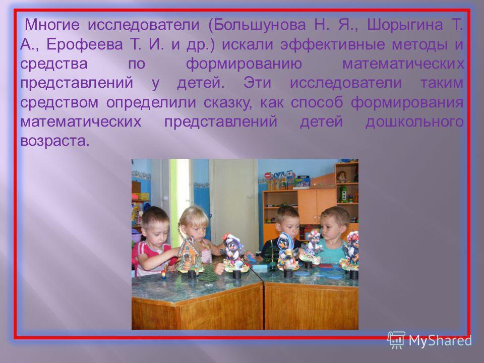 Многие исследователи (Большунова Н. Я., Шорыгина Т. А., Ерофеева Т. И. и др.) искали эффективные методы и средства по формированию математических представлений у детей. Эти исследователи таким средством определили сказку, как способ формирования мате
