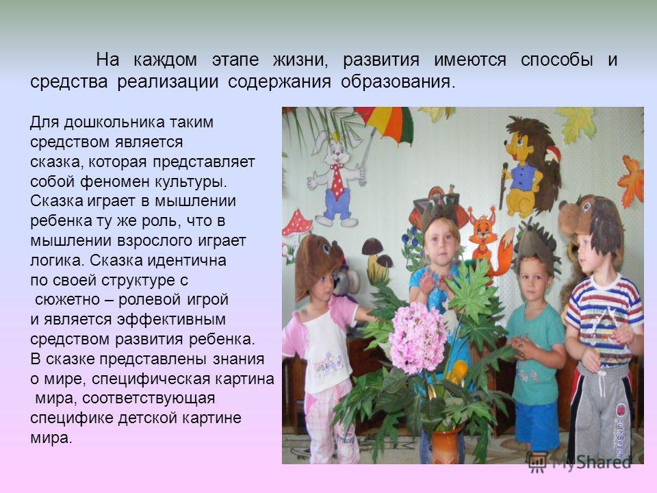 На каждом этапе жизни, развития имеются способы и средства реализации содержания образования. Для дошкольника таким средством является сказка, которая представляет собой феномен культуры. Сказка играет в мышлении ребенка ту же роль, что в мышлении вз