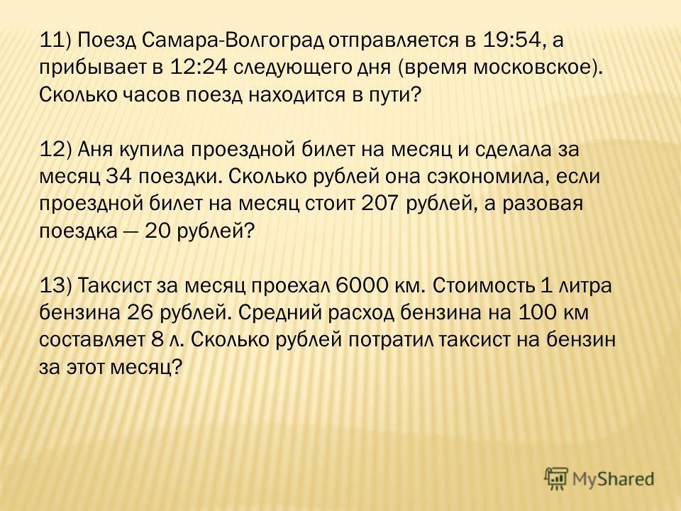 11) Поезд Самара-Волгоград отправляется в 19:54, а прибывает в 12:24 следующего дня (время московское). Сколько часов поезд находится в пути? 12) Аня купила проездной билет на месяц и сделала за месяц 34 поездки. Сколько рублей она сэкономила, если п