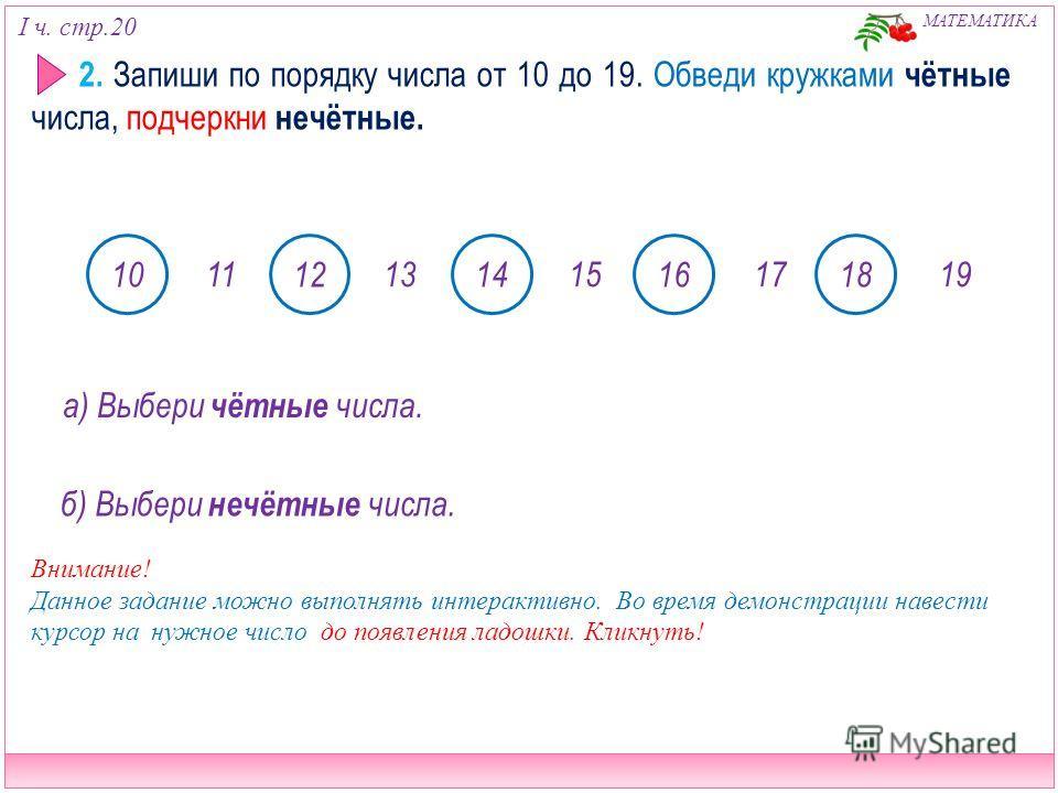 I ч. стр.20 МАТЕМАТИКА 2. Запиши по порядку числа от 10 до 19. Обведи кружками чётные числа, подчеркни нечётные. 1113151719 1012141618 а) Выбери чётные числа. б) Выбери нечётные числа. Внимание! Данное задание можно выполнять интерактивно. Во время д