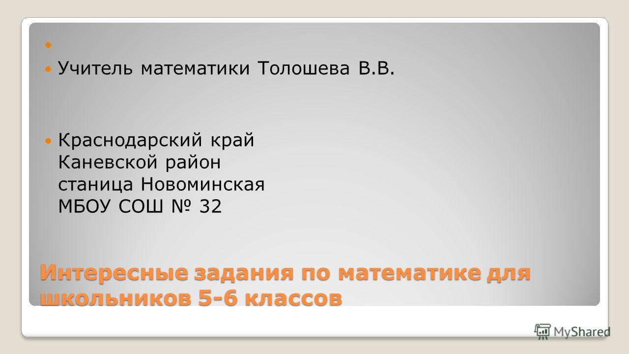 Интересные задания по математике для школьников 5-6 классов Учитель математики Толошева В.В. Краснодарский край Каневской район станица Новоминская МБОУ СОШ 32