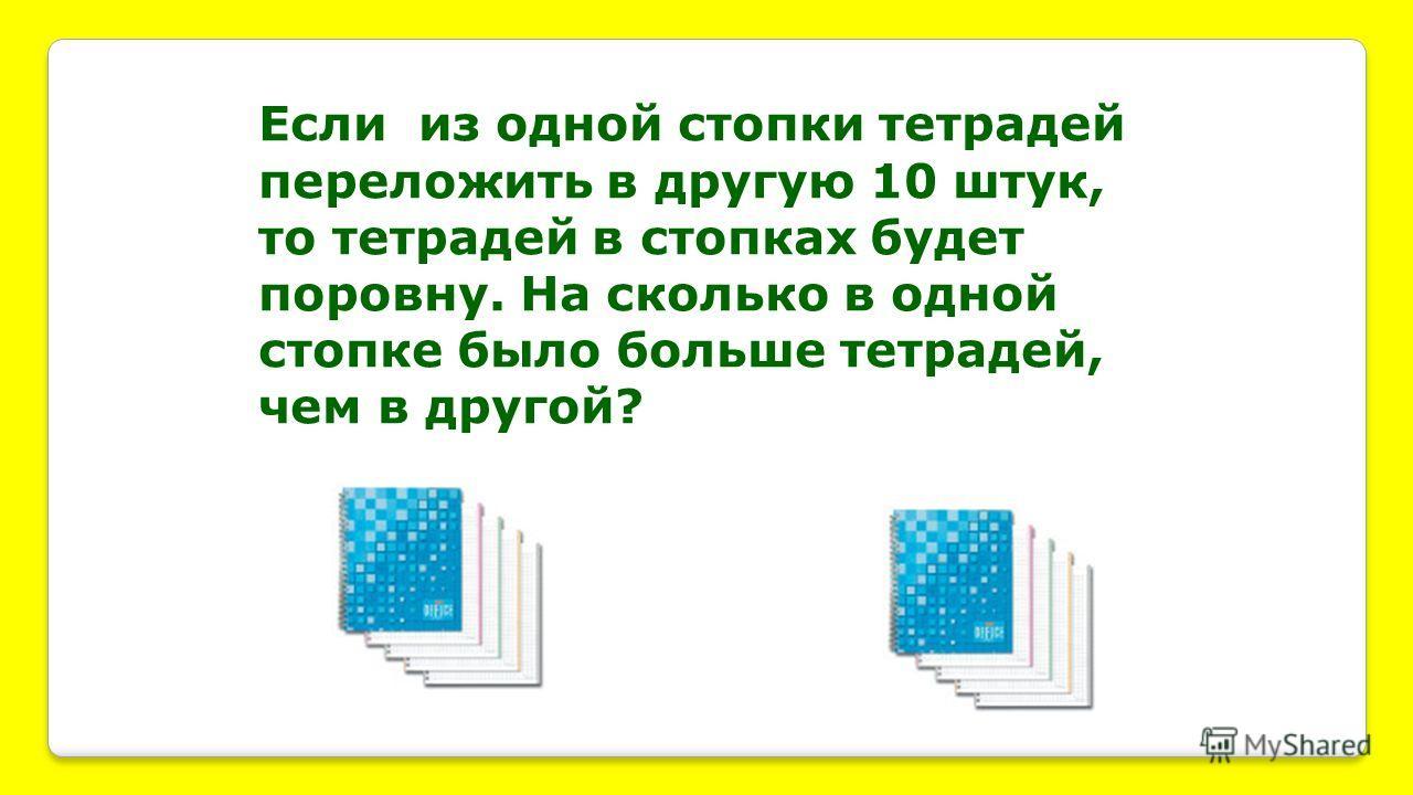 Если из одной стопки тетрадей переложить в другую 10 штук, то тетрадей в стопках будет поровну. На сколько в одной стопке было больше тетрадей, чем в другой?