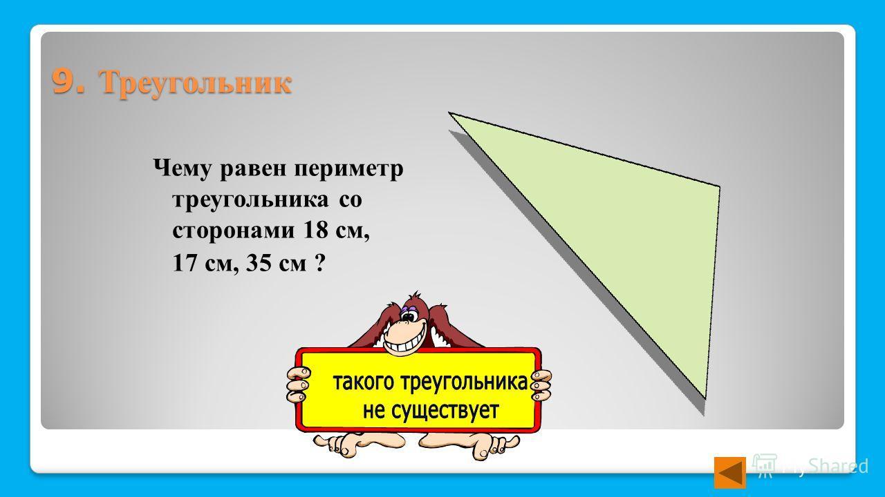 9. Треугольник Чему равен периметр треугольника со сторонами 18 см, 17 см, 35 см ?