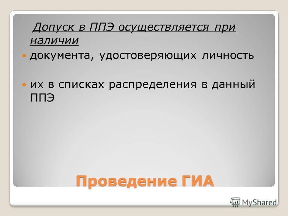 Проведение ГИА Допуск в ППЭ осуществляется при наличии документа, удостоверяющих личность их в списках распределения в данный ППЭ