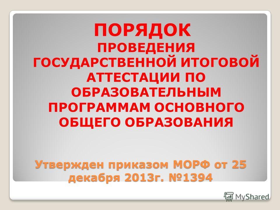 Утвержден приказом МОРФ от 25 декабря 2013 г. 1394 ПОРЯДОК ПРОВЕДЕНИЯ ГОСУДАРСТВЕННОЙ ИТОГОВОЙ АТТЕСТАЦИИ ПО ОБРАЗОВАТЕЛЬНЫМ ПРОГРАММАМ ОСНОВНОГО ОБЩЕГО ОБРАЗОВАНИЯ