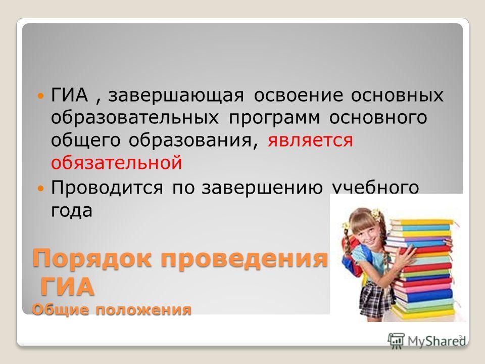 Порядок проведения ГИА Общие положения ГИА, завершающая освоение основных образовательных программ основного общего образования, является обязательной Проводится по завершению учебного года 3