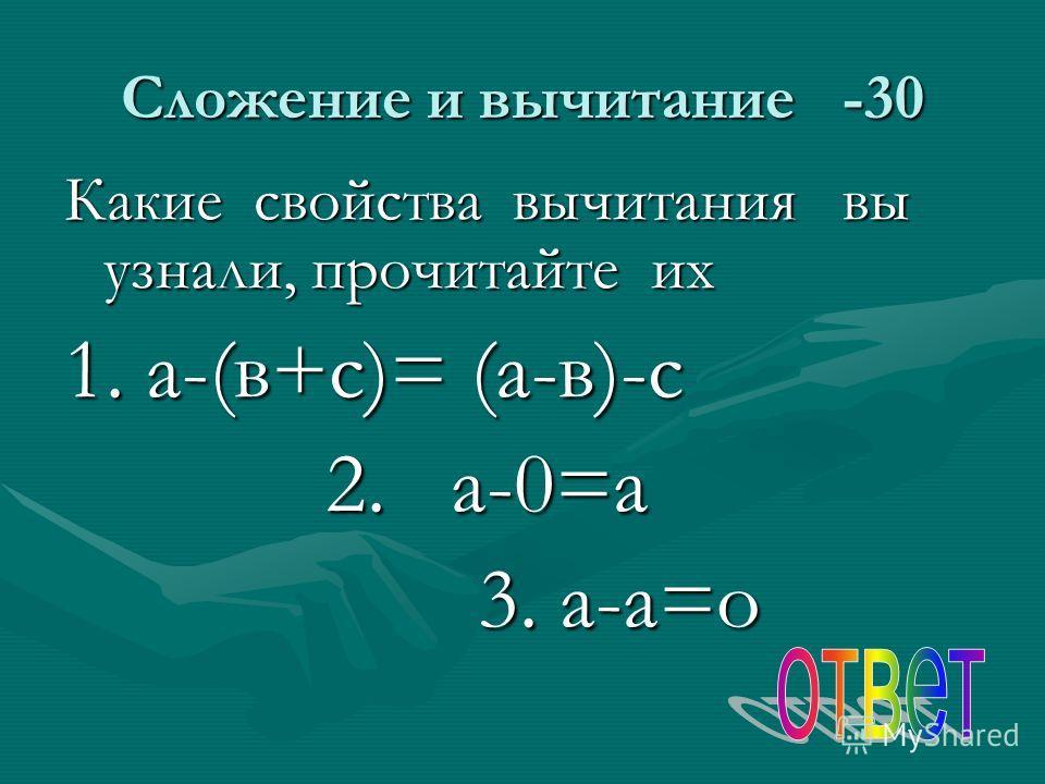 Сложение и вычитание -30 Какие свойства вычитания вы узнали, прочитайте их 1. а-(в+с)= (а-в)-с 2. а-0=а 2. а-0=а 3. а-а=о 3. а-а=о