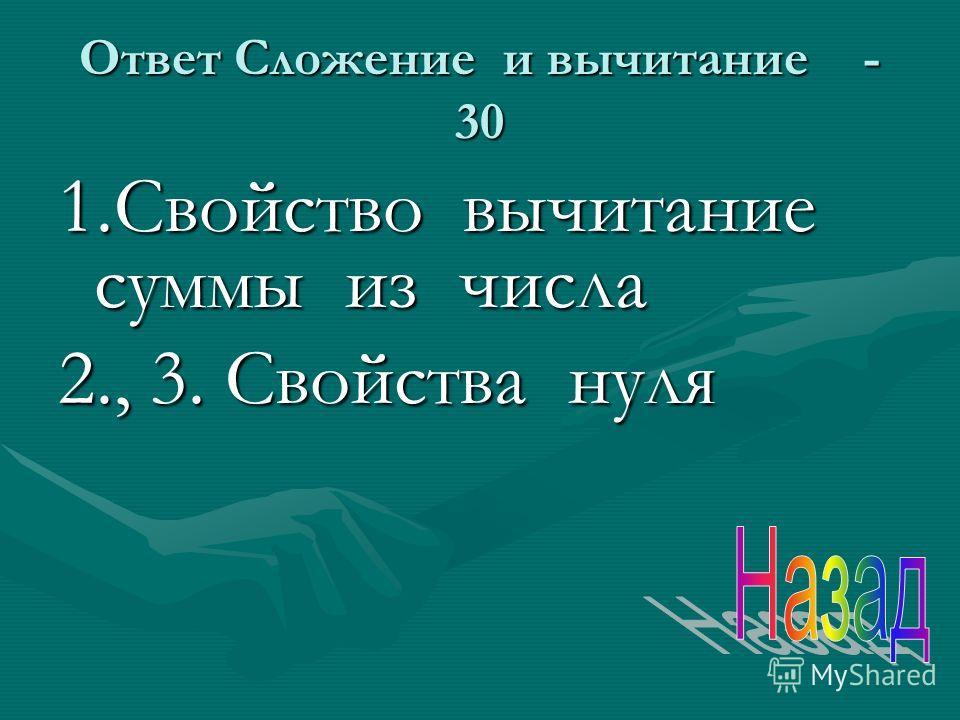 Ответ Сложение и вычитание - 30 1. Свойство вычитание суммы из числа 2., 3. Свойства нуля