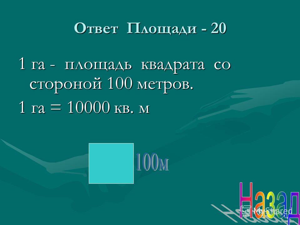 Ответ Площади - 20 1 га - площадь квадрата со стороной 100 метров. 1 га = 10000 кв. м