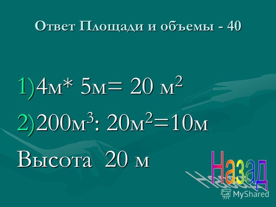 Ответ Площади и объемы - 40 1)4 м* 5 м= 20 м 2 2)200 м 3 : 20 м 2 =10 м Высота 20 м
