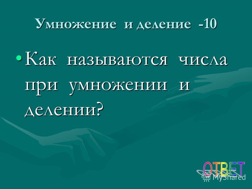 Умножение и деление -10 Как называются числа при умножении и делении?Как называются числа при умножении и делении?