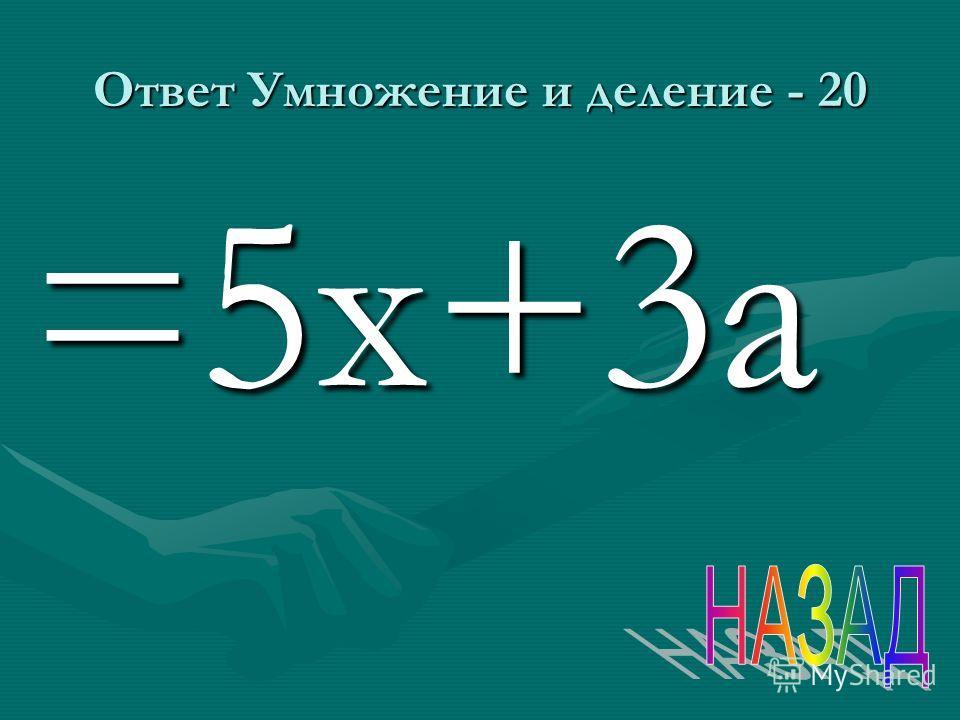 Ответ Умножение и деление - 20 =5 х+3 а