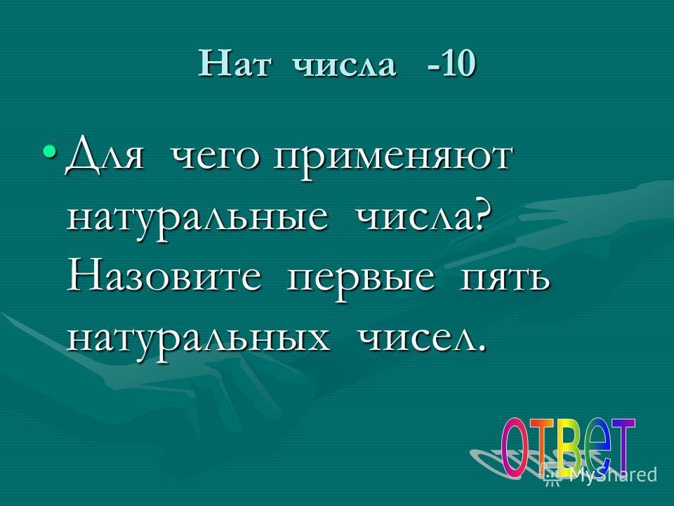 Нат числа -10 Для чего применяют натуральные числа? Назовите первые пять натуральных чисел.Для чего применяют натуральные числа? Назовите первые пять натуральных чисел.