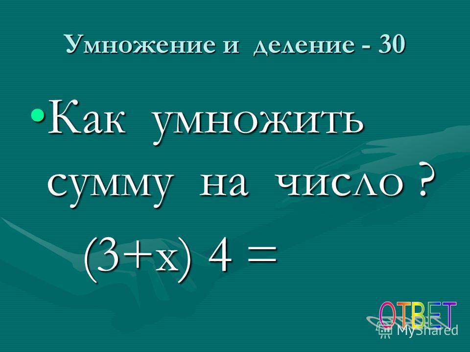 Умножение и деление - 30 Как умножить сумму на число ?Как умножить сумму на число ? (3+х) 4 = (3+х) 4 =