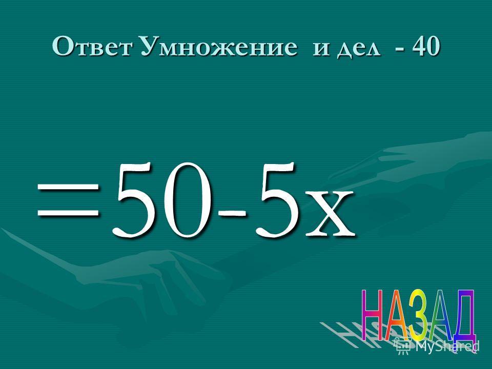 Ответ Умножение и дел - 40 =50-5 х
