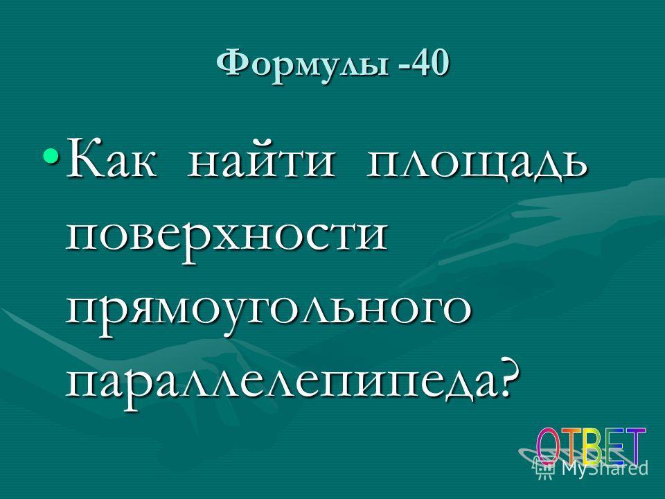Формулы -40 Как найти площадь поверхности прямоугольного параллелепипеда?Как найти площадь поверхности прямоугольного параллелепипеда?