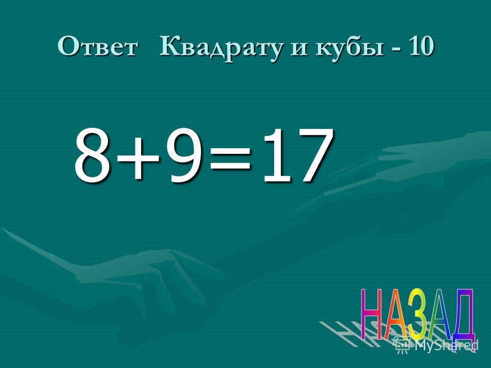 Ответ Квадрату и кубы - 10 8+9=17