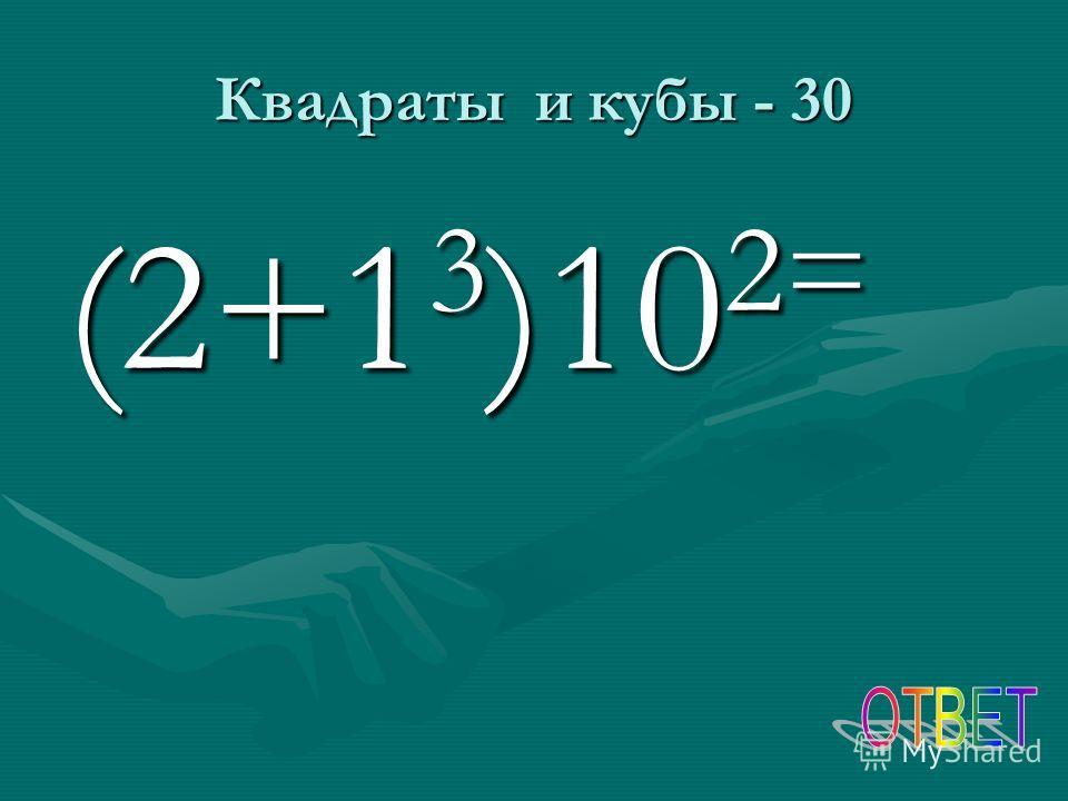 Квадраты и кубы - 30 (2+1 3 )10 2=