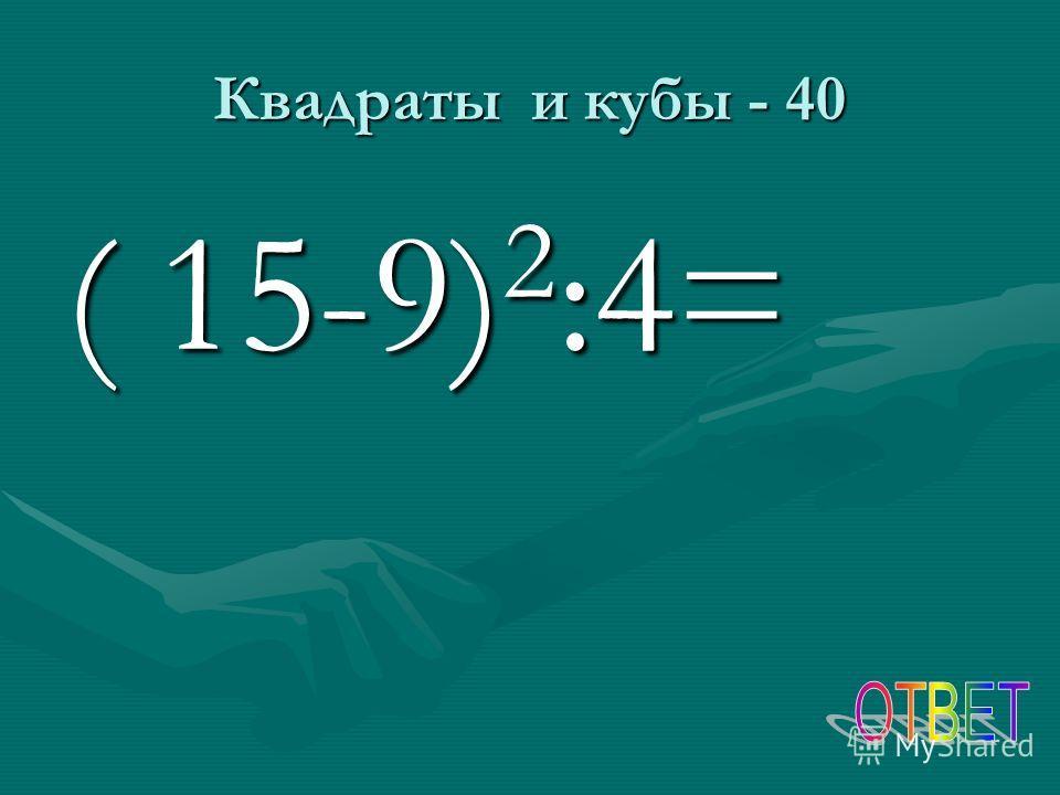 Квадраты и кубы - 40 ( 15-9) 2 :4=