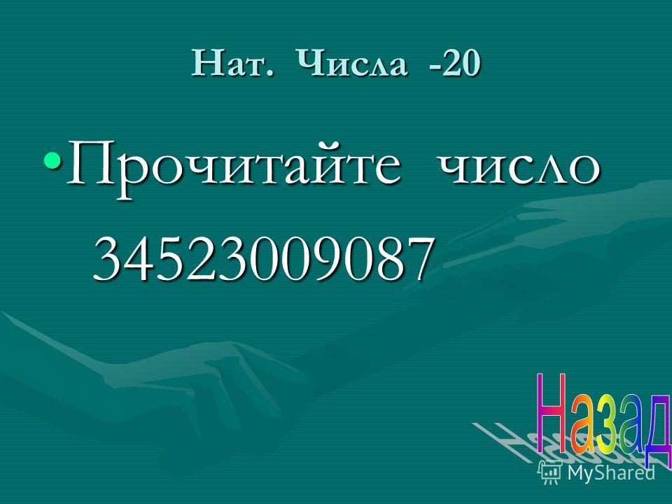 Нат. Числа -20 Прочитайте число Прочитайте число 34523009087 34523009087