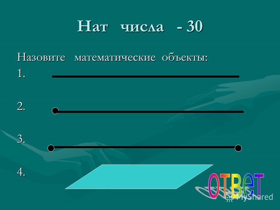 Нат числа - 30 Назовите математические объекты: 1.2.3.4.