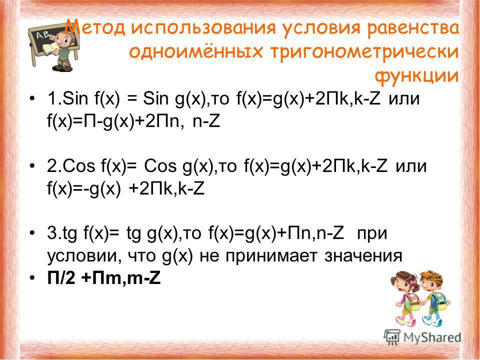 1. Sin f(x) = Sin g(x),то f(x)=g(x)+2Пk,k-Z или f(x)=П-g(x)+2Пn, n-Z 2. Cos f(x)= Cos g(x),то f(x)=g(x)+2Пk,k-Z или f(x)=-g(x) +2Пk,k-Z 3. tg f(x)= tg g(x),то f(x)=g(x)+Пn,n-Z при условии, что g(x) не принимает значения П/2 +Пm,m-Z Метод использовани