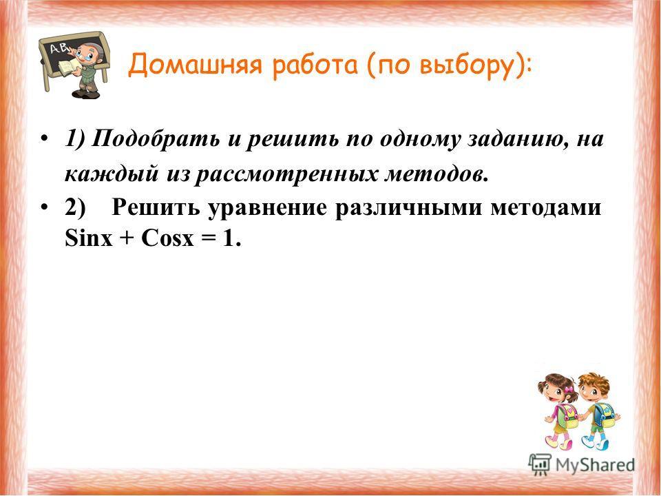 Домашняя работа (по выбору): 1) Подобрать и решить по одному заданию, на каждый из рассмотренных методов. 2) Решить уравнение различными методами Sinx + Cosx = 1.