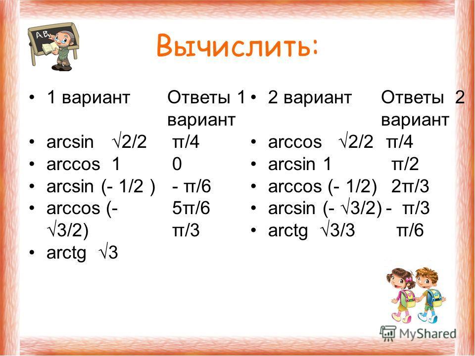 Вычислить: 1 вариант arcsin 2/2 arccos 1 arcsin (- 1/2 ) arccos (- 3/2) arctg 3 2 вариант arccos 2/2 arcsin 1 arccos (- 1/2) arcsin (- 3/2) arctg 3/3 Ответы 1 вариант π/4 0 - π/6 5π/6 π/3 Ответы 2 вариант π/4 π/2 2π/3 - π/3 π/6