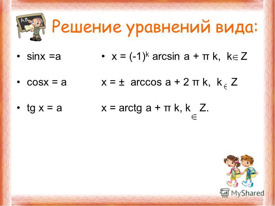 Решение уравнений вида: sinx =а cosx = а tg х = а х = (-1) k arcsin а + π k, k Z х = ± arccos а + 2 π k, k Z х = arctg а + π k, k Z.