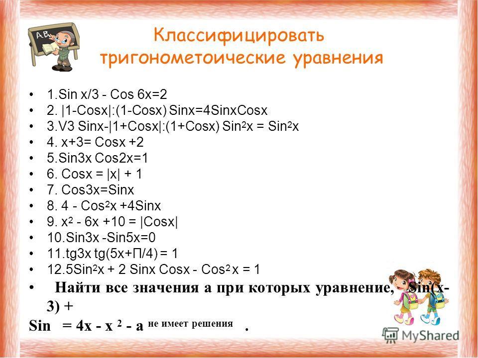 Классифицировать тригонометоические уравнения 1. Sin x/3 - Cos 6x=2 2. |1-Cosx|:(1-Cosx) Sinx=4SinxCosx 3.V3 Sinx-|1+Cosx|:(1+Cosx) Sin 2 x = Sin 2 x 4. x+3= Cosx +2 5.Sin3x Cos2x=1 6. Cosx = |x| + 1 7. Cos3x=Sinx 8. 4 - Cos 2 x +4Sinx 9. x 2 - 6x +1