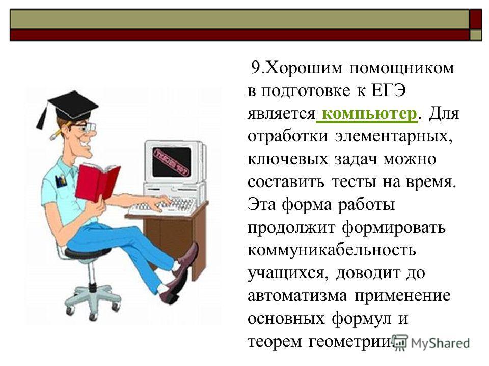 9. Хорошим помощником в подготовке к ЕГЭ является компьютер. Для отработки элементарных, ключевых задач можно составить тесты на время. Эта форма работы продолжит формировать коммуникабельность учащихся, доводит до автоматизма применение основных фор